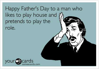Happy Father's Day to a man who likes to play house and pretends to play the role.