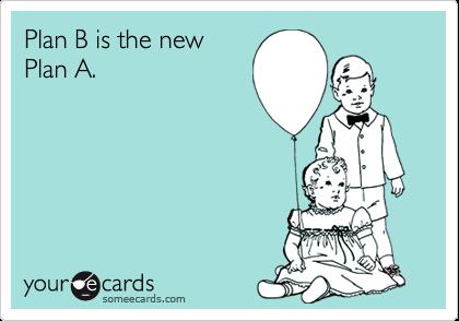 Plan B is the newPlan A.