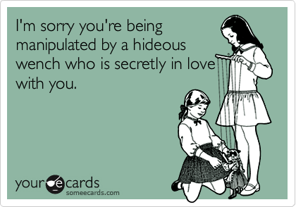 I'm sorry you're beingmanipulated by a hideouswench who is secretly in lovewith you.