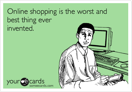 Online shopping is the worst and best thing everinvented.