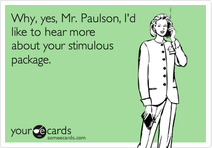 Why, yes, Mr. Paulson, I'dlike to hear moreabout your stimulouspackage.