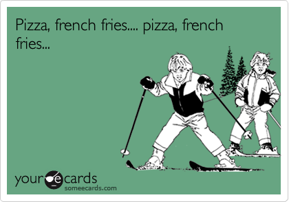Pizza, french fries.... pizza, french fries...