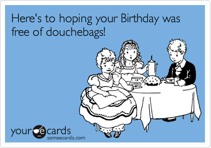 Here's to hoping your Birthday was free of douchebags!