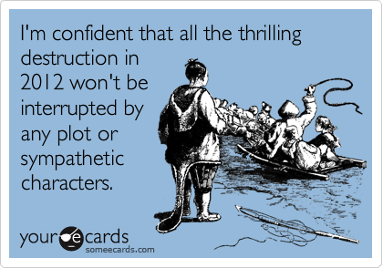 I'm confident that all the thrilling destruction in 2012 won't be interrupted by any plot or sympathetic characters.