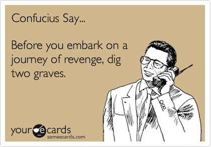 Confucius Say...Before you embark on ajourney of revenge, digtwo graves.