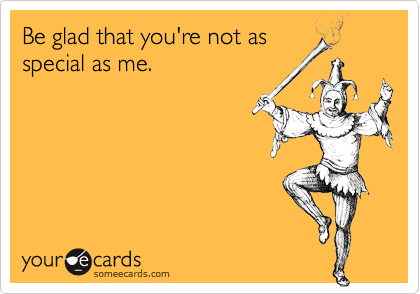 Be glad that you're not asspecial as me.