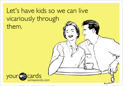 Let's have kids so we can live vicariously throughthem.
