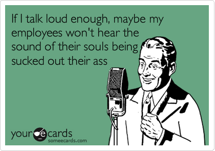 If I talk loud enough, maybe my employees won't hear the 