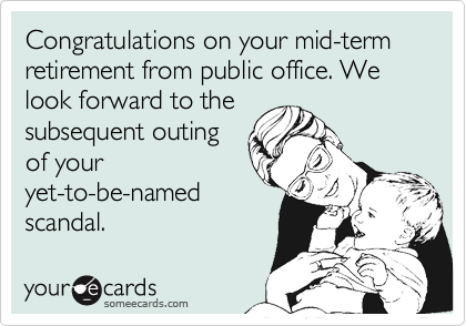 Congratulations on your mid-term retirement from public office. We look forward to the
