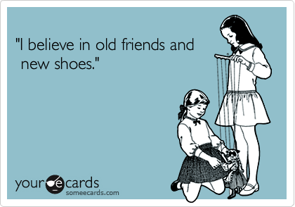 """I believe in old friends and