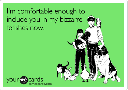 I'm comfortable enough to include you in my bizzarre fetishes now.