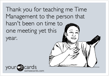 Thank you for teaching me Time Management to the person that hasn't been on time to one meeting yet this year.