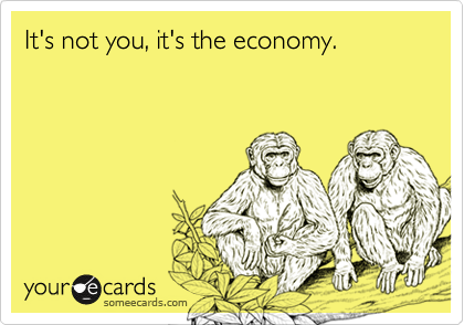 It's not you, it's the economy.