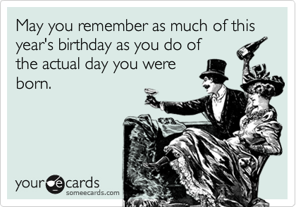 May you remember as much of this year's birthday as you do of the actual day you were born.