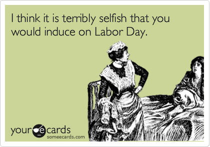 I think it is terribly selfish that you would induce on Labor Day.