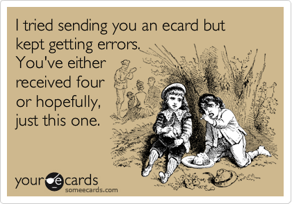 I tried sending you an ecard but kept getting errors. 