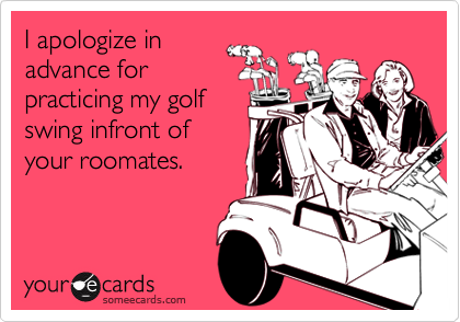 I apologize inadvance forpracticing my golfswing infront ofyour roomates.