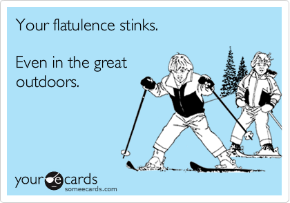 Your flatulence stinks.Even in the greatoutdoors.
