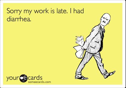 Sorry my work is late. I had diarrhea.
