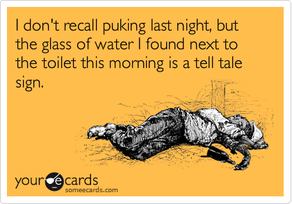 I don't recall puking last night, but the glass of water next to the toilet is a tell tale sign.