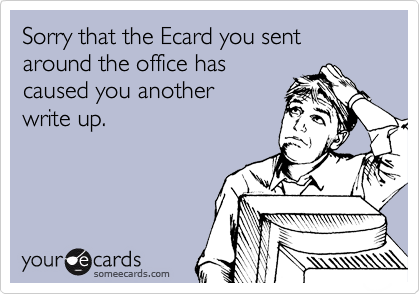 Sorry that the Ecard you sent around the office has caused you another write up.