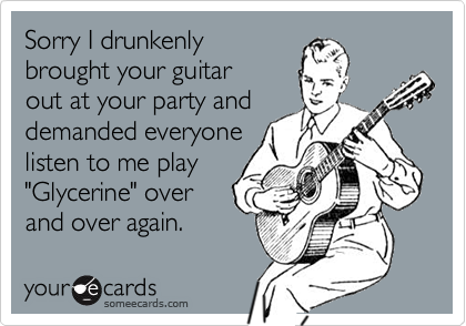 """Sorry I drunkenlybrought your guitarout at your party anddemanded everyonelisten to me play """"Glycerine"""" overand over again."""