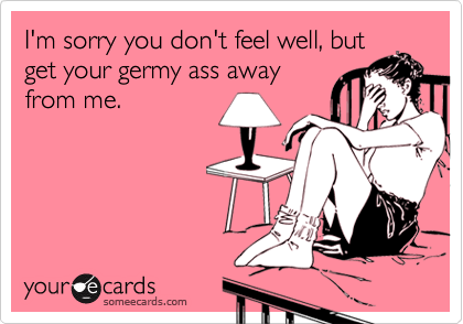 I'm sorry you don't feel well, butget your germy ass awayfrom me.