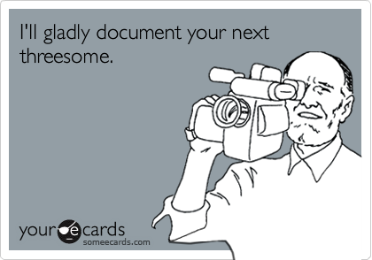I'll gladly document your next threesome.