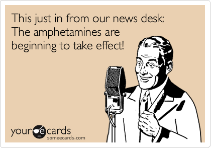 This just in from our news desk: The amphetamines arebeginning to take effect!