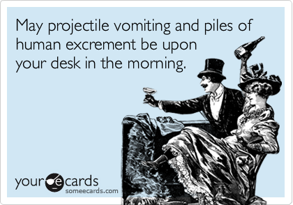 May projectile vomiting and piles of human excrement be uponyour desk in the morning.