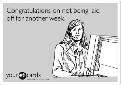 Congratulations on not being laid off for another week.