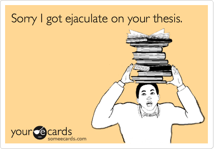 Sorry I got ejaculate on your thesis.