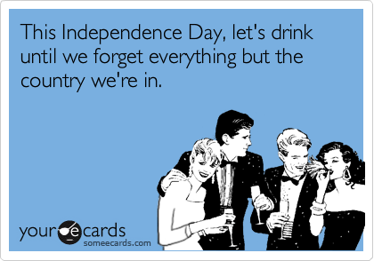 This Independence Day, let's drink until we forget everything but the country we're in.