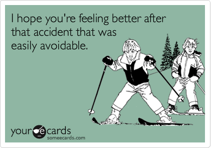 I hope you're feeling better after that accident that waseasily avoidable.