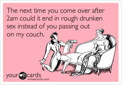 The next time you come over after 2am could it end in rough drunken sex instead of you passing out