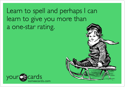 Learn to spell and perhaps I can learn to give you more than a one-star rating.