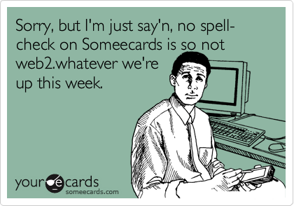 Sorry, but I'm just say'n, no spell-check on Someecards is so notweb2.whatever we'reup this week.