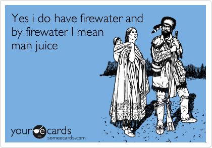 Yes i do have firewater and by firewater I mean man juice