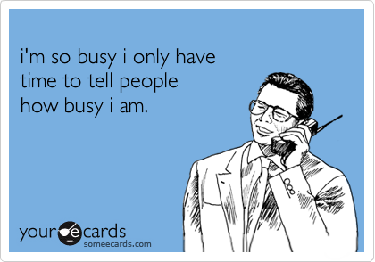 i'm so busy i only havetime to tell peoplehow busy i am.