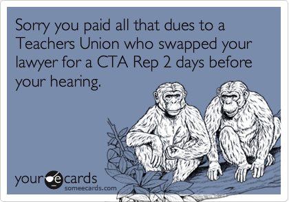 Sorry you paid all that dues to a Teachers Union who swapped your lawyer for a CTA Rep 2 days before your hearing.