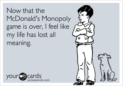 Now that theMcDonald's Monopolygame is over, I feel likemy life has lost allmeaning.