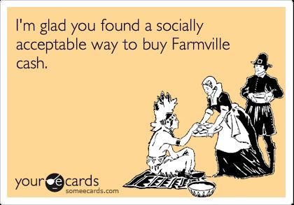 I'm glad you found a socially acceptable way to buy Farmville cash.