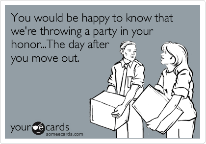 You would be happy to know that we're throwing a party in your honor...The day after you move out.