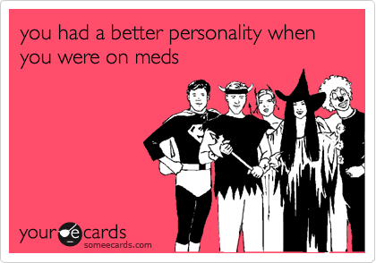 you had a better personality when you were on meds
