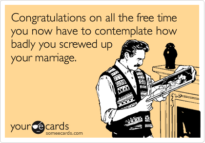 Congratulations on all the free time you now have to contemplate how badly you screwed up your marriage.