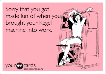 Sorry that you got made fun of when you brought your Kegel machine into work.