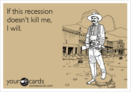 If this recessiondoesn't kill me,I will.