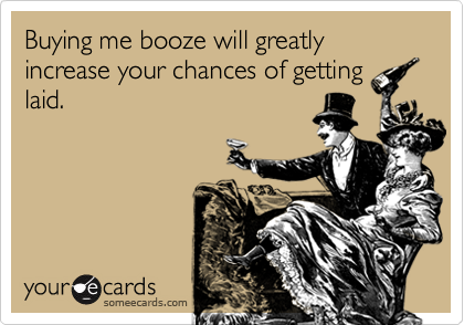 Buying me booze will greatly increase your chances of getting