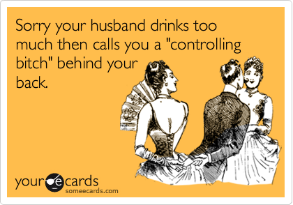 "Sorry your husband drinks too much then calls you a ""controlling bitch"" behind your