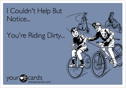 I Couldn't Help ButNotice...You're Riding Dirty...